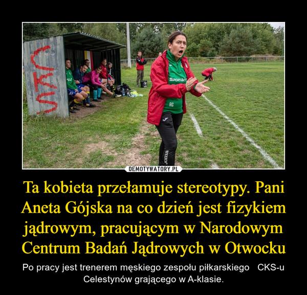 Ta kobieta przełamuje stereotypy. Pani Aneta Gójska na co dzień jest fizykiem jądrowym, pracującym w Narodowym Centrum Badań Jądrowych w Otwocku – Po pracy jest trenerem męskiego zespołu piłkarskiego   CKS-u Celestynów grającego w A-klasie.