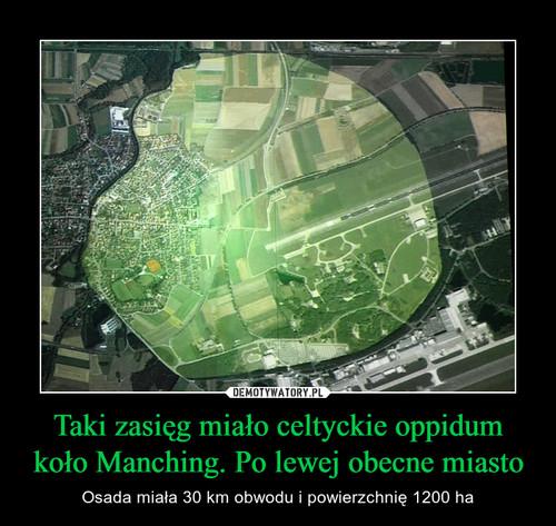 Taki zasięg miało celtyckie oppidum koło Manching. Po lewej obecne miasto