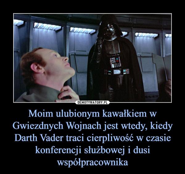 Moim ulubionym kawałkiem w Gwiezdnych Wojnach jest wtedy, kiedy Darth Vader traci cierpliwość w czasie konferencji służbowej i dusi współpracownika –
