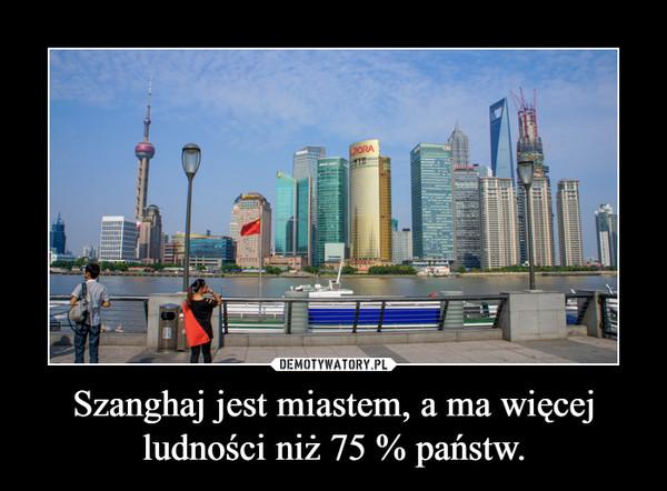 Szanghaj jest miastem, a ma więcej ludności niż 75 % państw. –