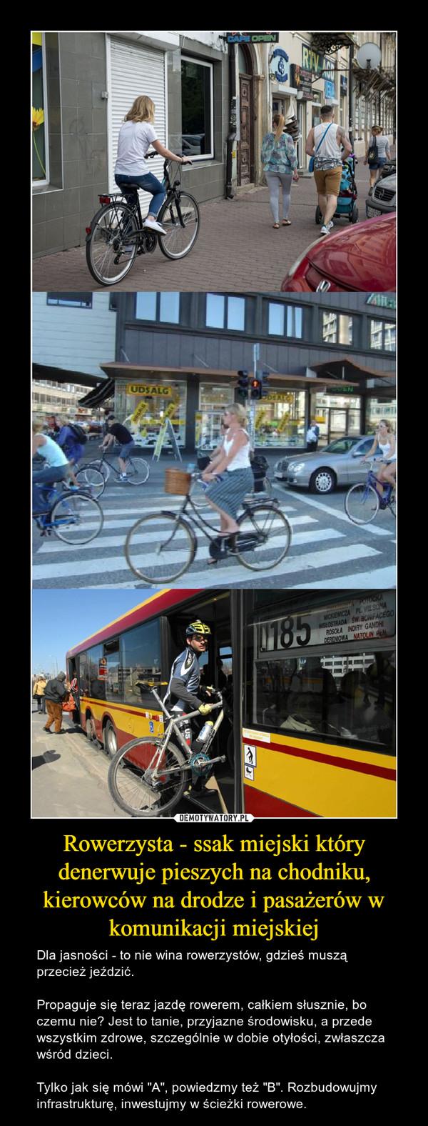 """Rowerzysta - ssak miejski który denerwuje pieszych na chodniku, kierowców na drodze i pasażerów w komunikacji miejskiej – Dla jasności - to nie wina rowerzystów, gdzieś muszą przecież jeździć. Propaguje się teraz jazdę rowerem, całkiem słusznie, bo czemu nie? Jest to tanie, przyjazne środowisku, a przede wszystkim zdrowe, szczególnie w dobie otyłości, zwłaszcza wśród dzieci. Tylko jak się mówi """"A"""", powiedzmy też """"B"""". Rozbudowujmy infrastrukturę, inwestujmy w ścieżki rowerowe."""