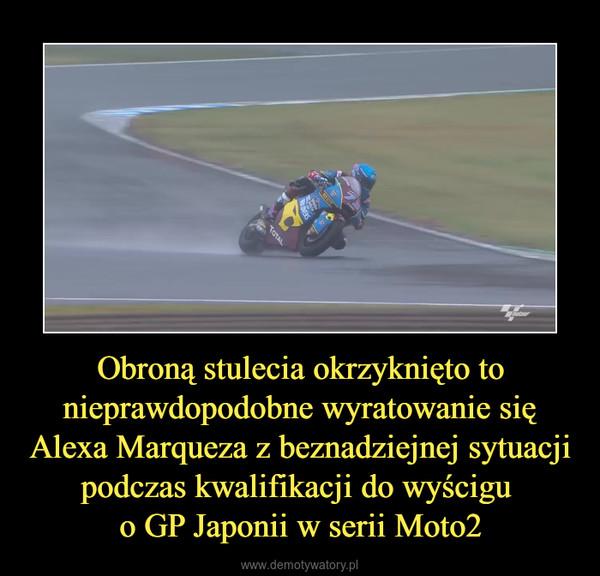Obroną stulecia okrzyknięto to nieprawdopodobne wyratowanie się Alexa Marqueza z beznadziejnej sytuacji podczas kwalifikacji do wyścigu o GP Japonii w serii Moto2 –