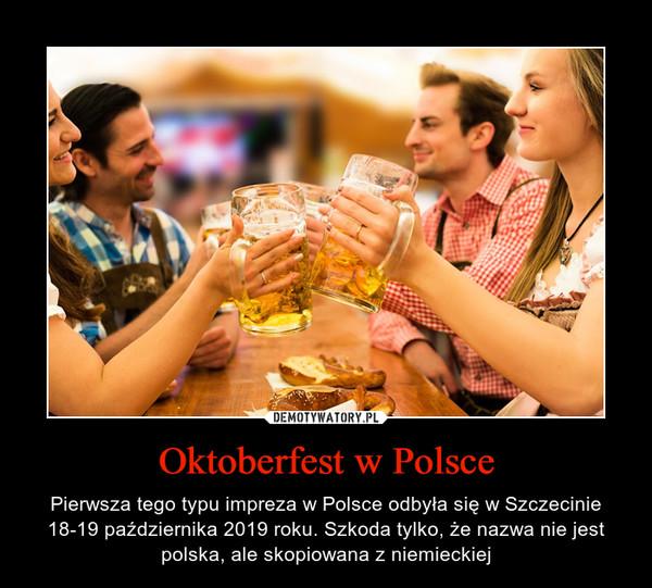 Oktoberfest w Polsce – Pierwsza tego typu impreza w Polsce odbyła się w Szczecinie 18-19 października 2019 roku. Szkoda tylko, że nazwa nie jest polska, ale skopiowana z niemieckiej