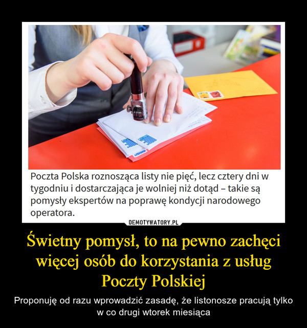 Świetny pomysł, to na pewno zachęci więcej osób do korzystania z usług Poczty Polskiej – Proponuję od razu wprowadzić zasadę, że listonosze pracują tylko w co drugi wtorek miesiąca Poczta Polska roznosząca listy nie pięć, lecz cztery dni w tygodniu i dostarczająca je wolniej niż dotąd - takie są pomysły ekspertów na poprawę kondycji narodowego operatora.
