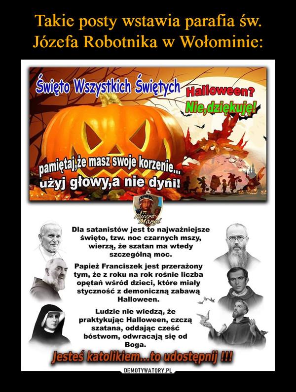 –  Dla satanistów jest to najważniejsze święto, tzw. noc czarnych mszy, wierzą, że szatan ma wtedy szczególną moc. Papież Franciszek jest przerażony tym, że z roku na rok rośnie liczba opętań wśród dzieci, które miały styczność z demoniczną zabawą Halloween. Ludzie nie wiedzą, że praktykując Halloween, czczą !;14 szatana, oddając cześć bóstwom, odwracają się od Boga.