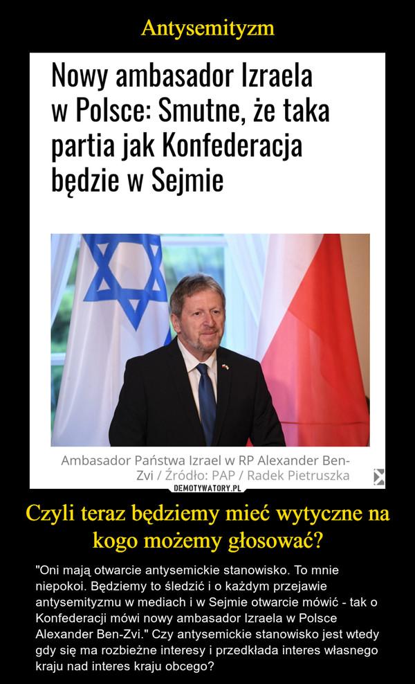 """Czyli teraz będziemy mieć wytyczne na kogo możemy głosować? – """"Oni mają otwarcie antysemickie stanowisko. To mnie niepokoi. Będziemy to śledzić i o każdym przejawie antysemityzmu w mediach i w Sejmie otwarcie mówić - tak o Konfederacji mówi nowy ambasador Izraela w Polsce Alexander Ben-Zvi."""" Czy antysemickie stanowisko jest wtedy gdy się ma rozbieżne interesy i przedkłada interes własnego kraju nad interes kraju obcego?"""