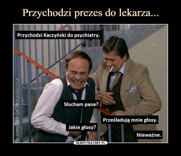 –  Przychodzi Kaczyński do psychiatry.Słucham pana?Prześladują mnie głosy.Jakie głosy?Nieważne.