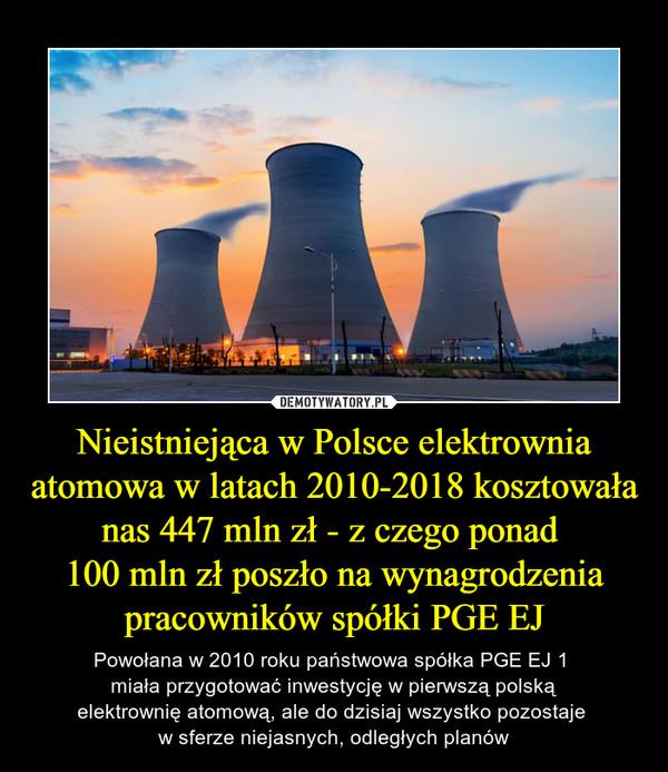 Nieistniejąca w Polsce elektrownia atomowa w latach 2010-2018 kosztowała nas 447 mln zł - z czego ponad 100 mln zł poszło na wynagrodzenia pracowników spółki PGE EJ – Powołana w 2010 roku państwowa spółka PGE EJ 1 miała przygotować inwestycję w pierwszą polskąelektrownię atomową, ale do dzisiaj wszystko pozostaje w sferze niejasnych, odległych planów