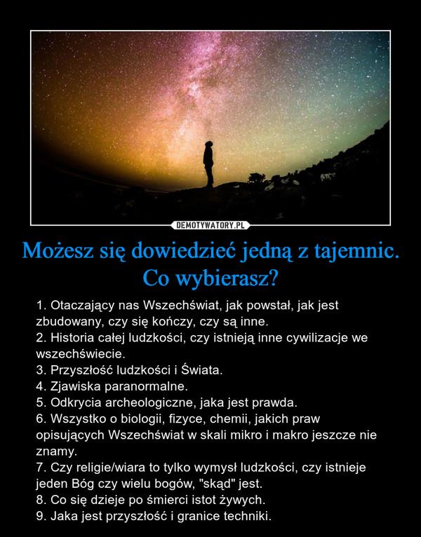 """Możesz się dowiedzieć jedną z tajemnic. Co wybierasz? – 1. Otaczający nas Wszechświat, jak powstał, jak jest zbudowany, czy się kończy, czy są inne.2. Historia całej ludzkości, czy istnieją inne cywilizacje we wszechświecie.3. Przyszłość ludzkości i Świata.4. Zjawiska paranormalne.5. Odkrycia archeologiczne, jaka jest prawda.6. Wszystko o biologii, fizyce, chemii, jakich praw opisujących Wszechświat w skali mikro i makro jeszcze nie znamy.7. Czy religie/wiara to tylko wymysł ludzkości, czy istnieje jeden Bóg czy wielu bogów, """"skąd"""" jest.8. Co się dzieje po śmierci istot żywych.9. Jaka jest przyszłość i granice techniki."""