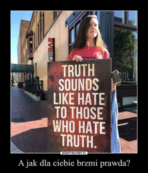 A jak dla ciebie brzmi prawda?