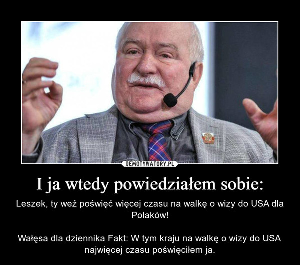 I ja wtedy powiedziałem sobie: – Leszek, ty weź poświęć więcej czasu na walkę o wizy do USA dla Polaków!Wałęsa dla dziennika Fakt: W tym kraju na walkę o wizy do USA najwięcej czasu poświęciłem ja.