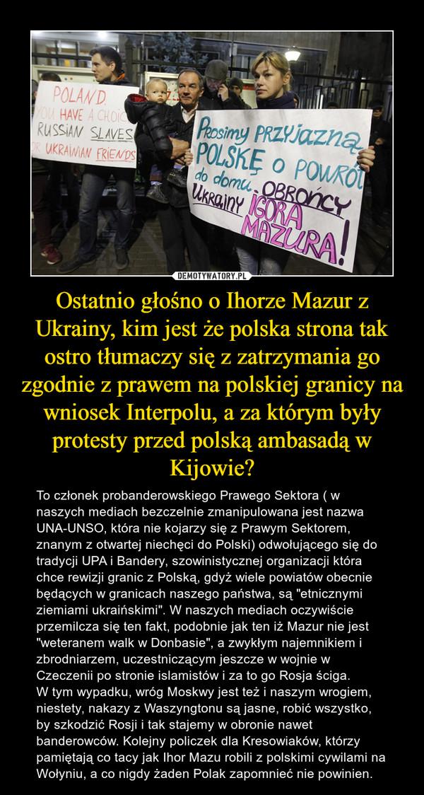 """Ostatnio głośno o Ihorze Mazur z Ukrainy, kim jest że polska strona tak ostro tłumaczy się z zatrzymania go zgodnie z prawem na polskiej granicy na wniosek Interpolu, a za którym były protesty przed polską ambasadą w Kijowie? – To członek probanderowskiego Prawego Sektora ( w naszych mediach bezczelnie zmanipulowana jest nazwa UNA-UNSO, która nie kojarzy się z Prawym Sektorem, znanym z otwartej niechęci do Polski) odwołującego się do tradycji UPA i Bandery, szowinistycznej organizacji która chce rewizji granic z Polską, gdyż wiele powiatów obecnie będących w granicach naszego państwa, są """"etnicznymi ziemiami ukraińskimi"""". W naszych mediach oczywiście przemilcza się ten fakt, podobnie jak ten iż Mazur nie jest """"weteranem walk w Donbasie"""", a zwykłym najemnikiem i zbrodniarzem, uczestniczącym jeszcze w wojnie w Czeczenii po stronie islamistów i za to go Rosja ściga. W tym wypadku, wróg Moskwy jest też i naszym wrogiem, niestety, nakazy z Waszyngtonu są jasne, robić wszystko, by szkodzić Rosji i tak stajemy w obronie nawet banderowców. Kolejny policzek dla Kresowiaków, którzy pamiętają co tacy jak Ihor Mazu robili z polskimi cywilami na Wołyniu, a co nigdy żaden Polak zapomnieć nie powinien."""