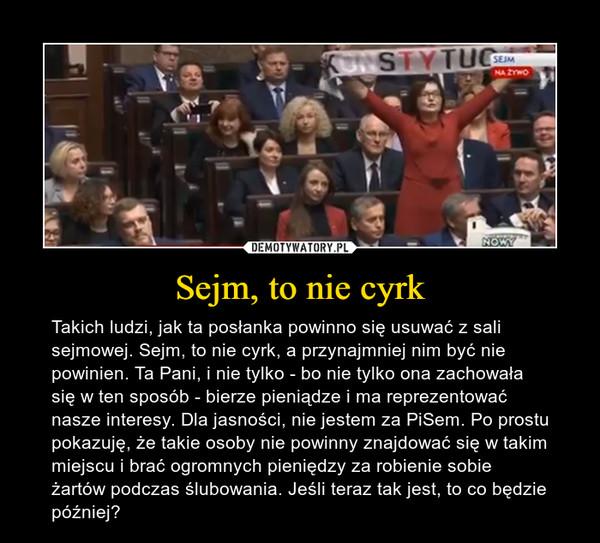 Sejm, to nie cyrk – Takich ludzi, jak ta posłanka powinno się usuwać z sali sejmowej. Sejm, to nie cyrk, a przynajmniej nim być nie powinien. Ta Pani, i nie tylko - bo nie tylko ona zachowała się w ten sposób - bierze pieniądze i ma reprezentować nasze interesy. Dla jasności, nie jestem za PiSem. Po prostu pokazuję, że takie osoby nie powinny znajdować się w takim miejscu i brać ogromnych pieniędzy za robienie sobie żartów podczas ślubowania. Jeśli teraz tak jest, to co będzie później?