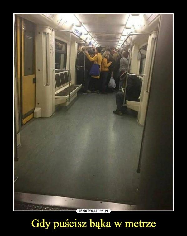 Gdy puścisz bąka w metrze –