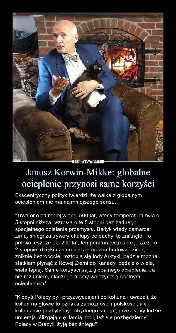 """Janusz Korwin-Mikke: globalne ocieplenie przynosi same korzyści – Ekscentryczny polityk twierdzi, że walka z globalnym ociepleniem nie ma najmniejszego sensu.""""Trwa ono od mniej więcej 500 lat, wtedy temperatura była o 5 stopni niższa, wzrosła o te 5 stopni bez żadnego specjalnego działania przemysłu, Bałtyk wtedy zamarzał zimą, śniegi zakrywały chałupy po dachy, to zniknęło. To potrwa jeszcze ok. 200 lat, temperatura wzrośnie jeszcze o 2 stopnie, dzięki czemu będzie można budować zimą, zniknie bezrobocie, roztopią się lody Arktyki, będzie można statkiem płynąć z Nowej Ziemi do Kanady, będzie o wiele, wiele lepiej. Same korzyści są z globalnego ocieplenia. Ja nie rozumiem, dlaczego mamy walczyć z globalnym ociepleniem""""""""Kiedyś Polacy byli przyzwyczajeni do kołtuna i uważali, że kołtun na głowie to oznaka zamożności i polskości, ale kołtuna się pozbyliśmy i ohydnego śniegu, przez który ludzie umierają, ślizgają się, łamią nogi, też się pozbędziemy"""" Polacy w Brazylii żyją bez śniegu"""""""