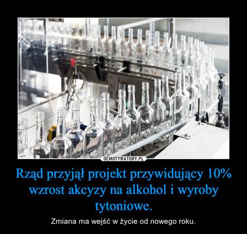 Rząd przyjął projekt przywidujący 10% wzrost akcyzy na alkohol i wyroby tytoniowe.
