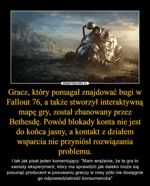 Gracz, który pomagał znajdować bugi w Fallout 76, a także stworzył interaktywną mapę gry, został zbanowany przez Bethesdę. Powód blokady konta nie jest do końca jasny, a kontakt z działem wsparcia nie przyniósł rozwiązania problemu.