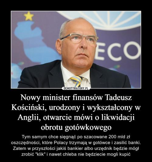 Nowy minister finansów Tadeusz Kościński, urodzony i wykształcony w Anglii, otwarcie mówi o likwidacji obrotu gotówkowego