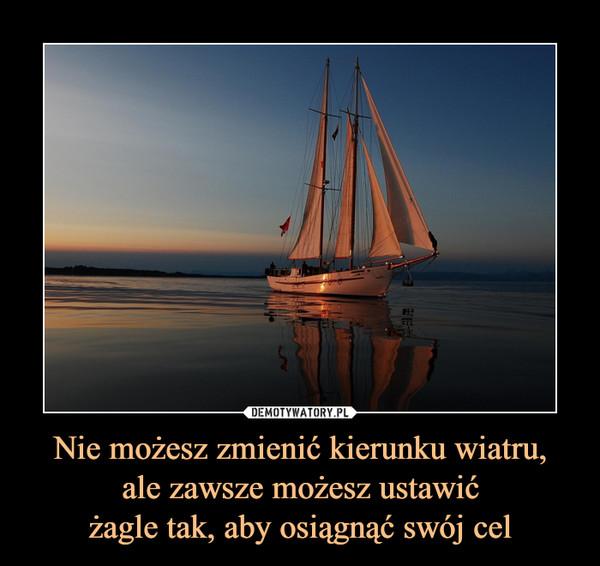 Nie możesz zmienić kierunku wiatru,ale zawsze możesz ustawićżagle tak, aby osiągnąć swój cel –