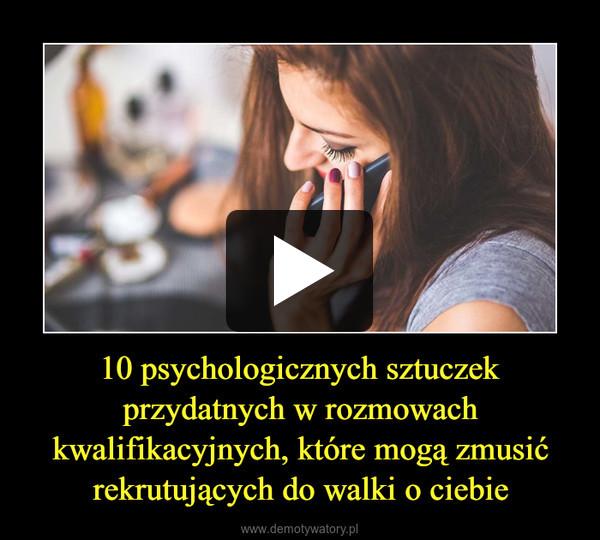 10 psychologicznych sztuczek przydatnych w rozmowach kwalifikacyjnych, które mogą zmusić rekrutujących do walki o ciebie –