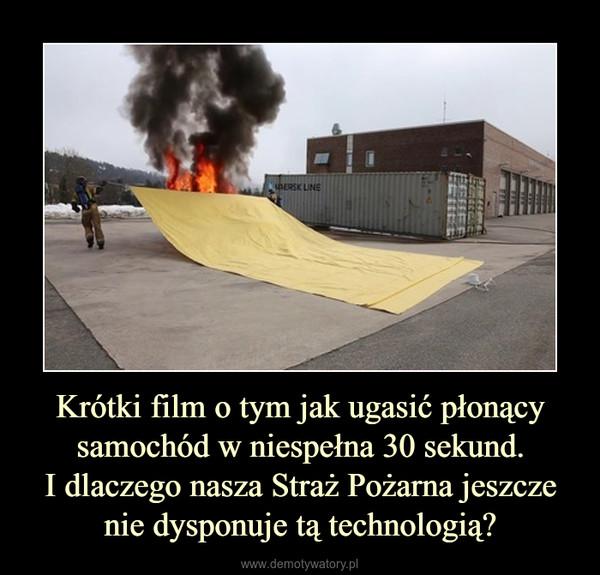 Krótki film o tym jak ugasić płonący samochód w niespełna 30 sekund.I dlaczego nasza Straż Pożarna jeszcze nie dysponuje tą technologią? –