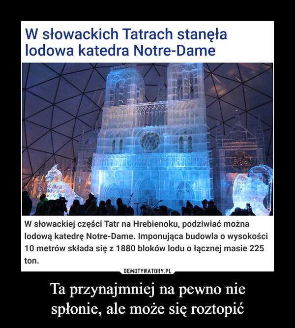 Ta przynajmniej na pewno niespłonie, ale może się roztopić –  W słowackich Tatrach stanęła lodowa katedra Notre-DameJustyna Lasota-KrawczykWczoraj, 22 listopada (11:37)W słowackiej części Tatr na Hrebienoku, podziwiać można lodową katedrę Notre-Dame. Imponująca budowla o wysokości 10 metrów składa się z 1880 bloków lodu o łącznej masie 225 ton.