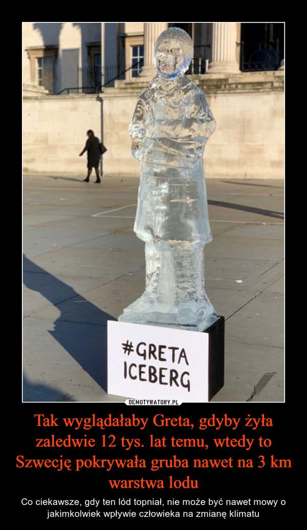 Tak wyglądałaby Greta, gdyby żyła zaledwie 12 tys. lat temu, wtedy to Szwecję pokrywała gruba nawet na 3 km warstwa lodu – Co ciekawsze, gdy ten lód topniał, nie może być nawet mowy o jakimkolwiek wpływie człowieka na zmianę klimatu