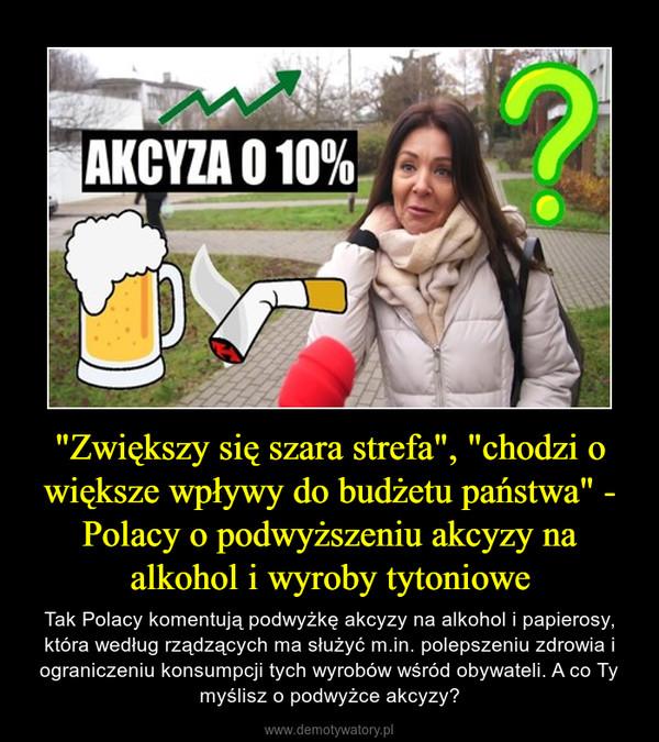 """""""Zwiększy się szara strefa"""", """"chodzi o większe wpływy do budżetu państwa"""" - Polacy o podwyższeniu akcyzy na alkohol i wyroby tytoniowe – Tak Polacy komentują podwyżkę akcyzy na alkohol i papierosy, która według rządzących ma służyć m.in. polepszeniu zdrowia i ograniczeniu konsumpcji tych wyrobów wśród obywateli. A co Ty myślisz o podwyżce akcyzy?"""