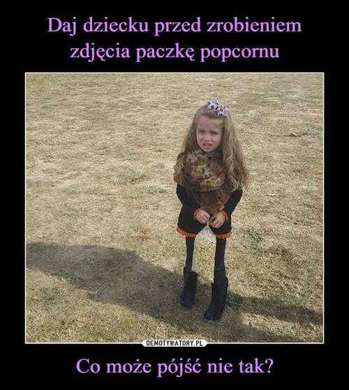 Daj dziecku przed zrobieniem zdjęcia paczkę popcornu Co może pójść nie tak?