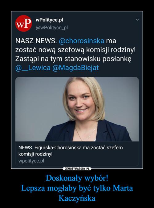 Doskonały wybór! Lepsza mogłaby być tylko Marta Kaczyńska