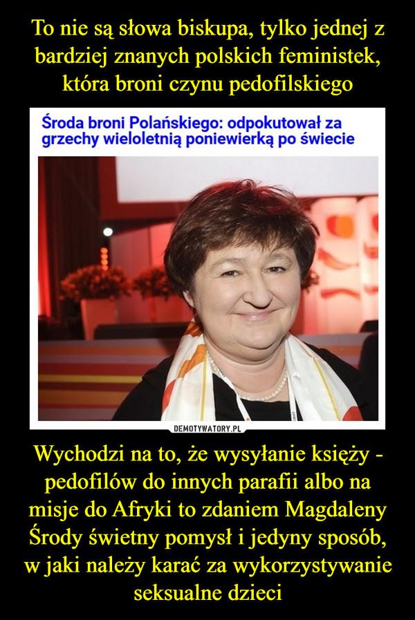 Wychodzi na to, że wysyłanie księży - pedofilów do innych parafii albo na misje do Afryki to zdaniem Magdaleny Środy świetny pomysł i jedyny sposób, w jaki należy karać za wykorzystywanie seksualne dzieci –  Polański odpokutował długą tułaczką po świecie