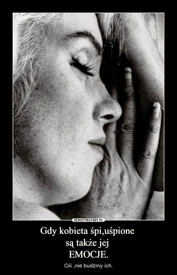 Gdy kobieta śpi,uśpione są także jej EMOCJE. – Ciii ,nie budźmy ich.