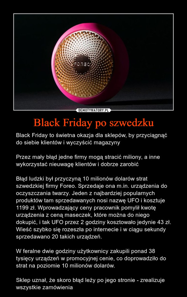 Black Friday po szwedzku – Black Friday to świetna okazja dla sklepów, by przyciągnąć do siebie klientów i wyczyścić magazynyPrzez mały błąd jedne firmy mogą stracić miliony, a inne wykorzystać nieuwagę klientów i dobrze zarobićBłąd ludzki był przyczyną 10 milionów dolarów strat szwedzkiej firmy Foreo. Sprzedaje ona m.in. urządzenia do oczyszczania twarzy. Jeden z najbardziej popularnych produktów tam sprzedawanych nosi nazwę UFO i kosztuje 1199 zł. Wprowadzający ceny pracownik pomylił kwotę urządzenia z ceną maseczek, które można do niego dokupić, i tak UFO przez 2 godziny kosztowało jedynie 43 zł. Wieść szybko się rozeszła po internecie i w ciągu sekundy sprzedawano 20 takich urządzeń.W feralne dwie godziny użytkownicy zakupili ponad 38 tysięcy urządzeń w promocyjnej cenie, co doprowadziło do strat na poziomie 10 milionów dolarów.Sklep uznał, że skoro błąd leży po jego stronie - zrealizuje wszystkie zamówienia