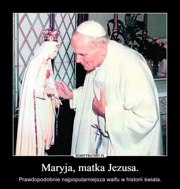 Maryja, matka Jezusa. – Prawdopodobnie najpopularniejsza waifu w historii świata.