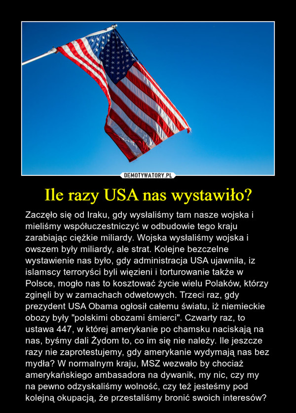 """Ile razy USA nas wystawiło? – Zaczęło się od Iraku, gdy wysłaliśmy tam nasze wojska i mieliśmy współuczestniczyć w odbudowie tego kraju zarabiając ciężkie miliardy. Wojska wysłaliśmy wojska i owszem były miliardy, ale strat. Kolejne bezczelne wystawienie nas było, gdy administracja USA ujawniła, iz islamscy terroryści byli więzieni i torturowanie także w Polsce, mogło nas to kosztować życie wielu Polaków, którzy zginęli by w zamachach odwetowych. Trzeci raz, gdy prezydent USA Obama ogłosił całemu światu, iż niemieckie obozy były """"polskimi obozami śmierci"""". Czwarty raz, to ustawa 447, w której amerykanie po chamsku naciskają na nas, byśmy dali Żydom to, co im się nie należy. Ile jeszcze razy nie zaprotestujemy, gdy amerykanie wydymają nas bez mydła? W normalnym kraju, MSZ wezwało by chociaż amerykańskiego ambasadora na dywanik, my nic, czy my na pewno odzyskaliśmy wolność, czy też jesteśmy pod kolejną okupacją, że przestaliśmy bronić swoich interesów?"""