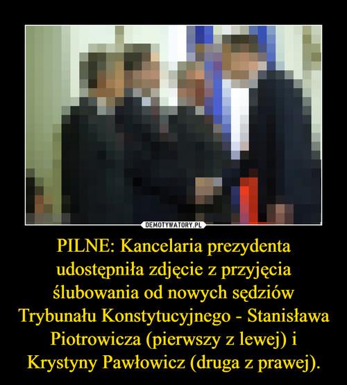 PILNE: Kancelaria prezydenta udostępniła zdjęcie z przyjęcia ślubowania od nowych sędziów Trybunału Konstytucyjnego - Stanisława Piotrowicza (pierwszy z lewej) i Krystyny Pawłowicz (druga z prawej).