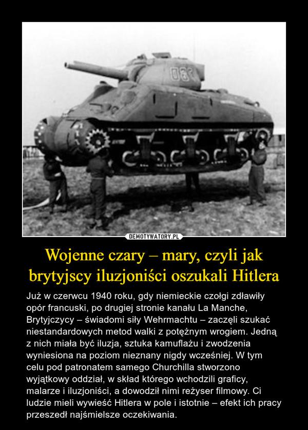 Wojenne czary – mary, czyli jak brytyjscy iluzjoniści oszukali Hitlera – Już w czerwcu 1940 roku, gdy niemieckie czołgi zdławiły opór francuski, po drugiej stronie kanału La Manche, Brytyjczycy – świadomi siły Wehrmachtu – zaczęli szukać niestandardowych metod walki z potężnym wrogiem. Jedną z nich miała być iluzja, sztuka kamuflażu i zwodzenia wyniesiona na poziom nieznany nigdy wcześniej. W tym celu pod patronatem samego Churchilla stworzono wyjątkowy oddział, w skład którego wchodzili graficy, malarze i iluzjoniści, a dowodził nimi reżyser filmowy. Ci ludzie mieli wywieść Hitlera w pole i istotnie – efekt ich pracy przeszedł najśmielsze oczekiwania.