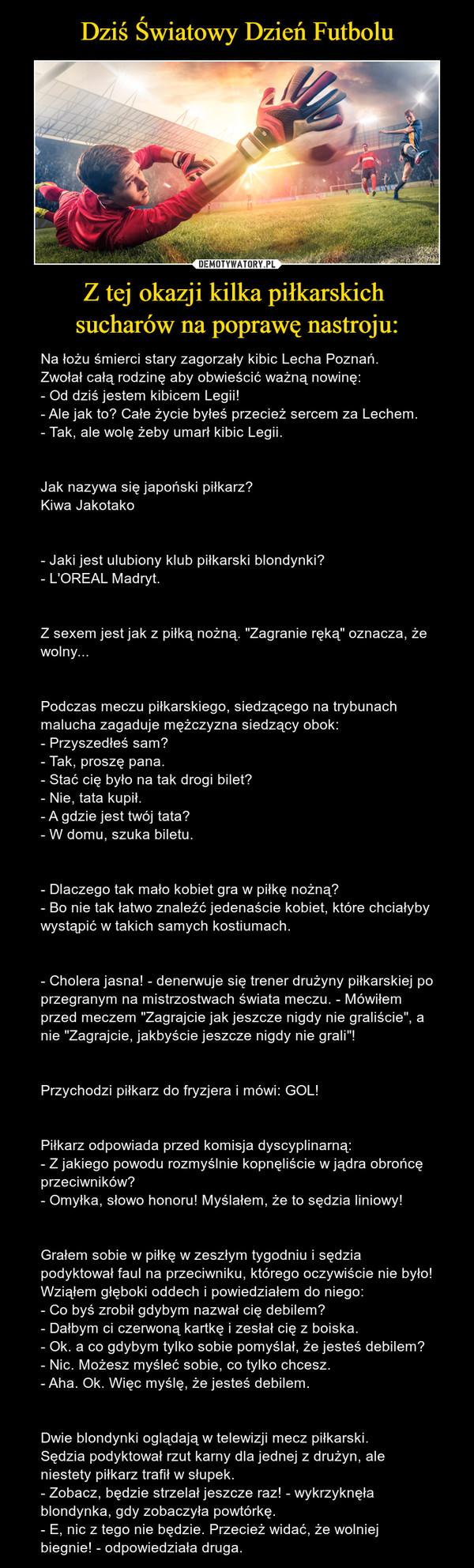 """Z tej okazji kilka piłkarskich sucharów na poprawę nastroju: – Na łożu śmierci stary zagorzały kibic Lecha Poznań.Zwołał całą rodzinę aby obwieścić ważną nowinę:- Od dziś jestem kibicem Legii!- Ale jak to? Całe życie byłeś przecież sercem za Lechem.- Tak, ale wolę żeby umarł kibic Legii.Jak nazywa się japoński piłkarz?Kiwa Jakotako- Jaki jest ulubiony klub piłkarski blondynki?- L'OREAL Madryt.Z sexem jest jak z piłką nożną. """"Zagranie ręką"""" oznacza, że wolny...Podczas meczu piłkarskiego, siedzącego na trybunach malucha zagaduje mężczyzna siedzący obok:- Przyszedłeś sam?- Tak, proszę pana.- Stać cię było na tak drogi bilet?- Nie, tata kupił.- A gdzie jest twój tata?- W domu, szuka biletu.- Dlaczego tak mało kobiet gra w piłkę nożną?- Bo nie tak łatwo znaleźć jedenaście kobiet, które chciałyby wystąpić w takich samych kostiumach.- Cholera jasna! - denerwuje się trener drużyny piłkarskiej po przegranym na mistrzostwach świata meczu. - Mówiłem przed meczem """"Zagrajcie jak jeszcze nigdy nie graliście"""", a nie """"Zagrajcie, jakbyście jeszcze nigdy nie grali""""!Przychodzi piłkarz do fryzjera i mówi: GOL!Piłkarz odpowiada przed komisja dyscyplinarną:- Z jakiego powodu rozmyślnie kopnęliście w jądra obrońcę przeciwników?- Omyłka, słowo honoru! Myślałem, że to sędzia liniowy!Grałem sobie w piłkę w zeszłym tygodniu i sędzia podyktował faul na przeciwniku, którego oczywiście nie było!Wziąłem głęboki oddech i powiedziałem do niego:- Co byś zrobił gdybym nazwał cię debilem?- Dałbym ci czerwoną kartkę i zesłał cię z boiska.- Ok. a co gdybym tylko sobie pomyślał, że jesteś debilem?- Nic. Możesz myśleć sobie, co tylko chcesz.- Aha. Ok. Więc myślę, że jesteś debilem.Dwie blondynki oglądają w telewizji mecz piłkarski.Sędzia podyktował rzut karny dla jednej z drużyn, ale niestety piłkarz trafił w słupek.- Zobacz, będzie strzelał jeszcze raz! - wykrzyknęła blondynka, gdy zobaczyła powtórkę.- E, nic z tego nie będzie. Przecież widać, że wolniej biegnie! - odpowiedziała druga."""