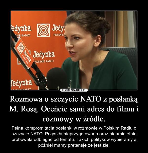Rozmowa o szczycie NATO z posłanką M. Rosą. Oceńcie sami adres do filmu i rozmowy w źródle. – Pełna kompromitacja posłanki w rozmowie w Polskim Radiu o szczycie NATO. Przyszła nieprzygotowana oraz nieumiejętnie próbowała odbiegać od tematu. Takich polityków wybieramy a później mamy pretensje że jest źle!