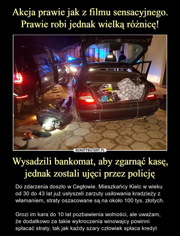 Wysadzili bankomat, aby zgarnąć kasę,jednak zostali ujęci przez policję – Do zdarzenia doszło w Cegłowie. Mieszkańcy Kielc w wieku od 30 do 43 lat już usłyszeli zarzuty usiłowania kradzieży z włamaniem, straty oszacowane są na około 100 tys. złotych.  Grozi im kara do 10 lat pozbawienia wolności, ale uważam, że dodatkowo za takie wykroczenia winowajcy powinni spłacać straty, tak jak każdy szary człowiek spłaca kredyt