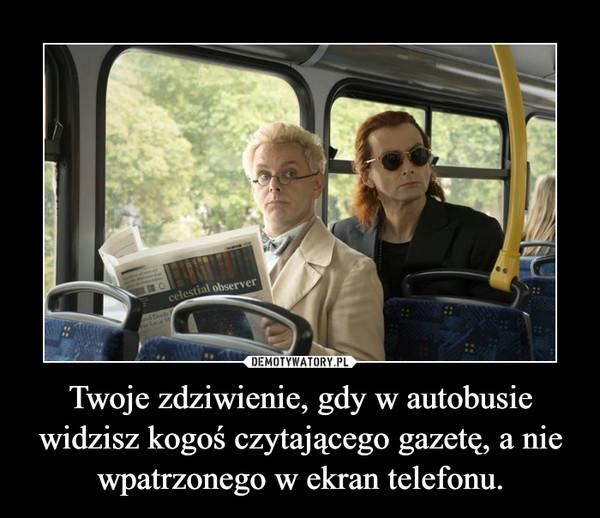 Twoje zdziwienie, gdy w autobusie widzisz kogoś czytającego gazetę, a nie wpatrzonego w ekran telefonu. –