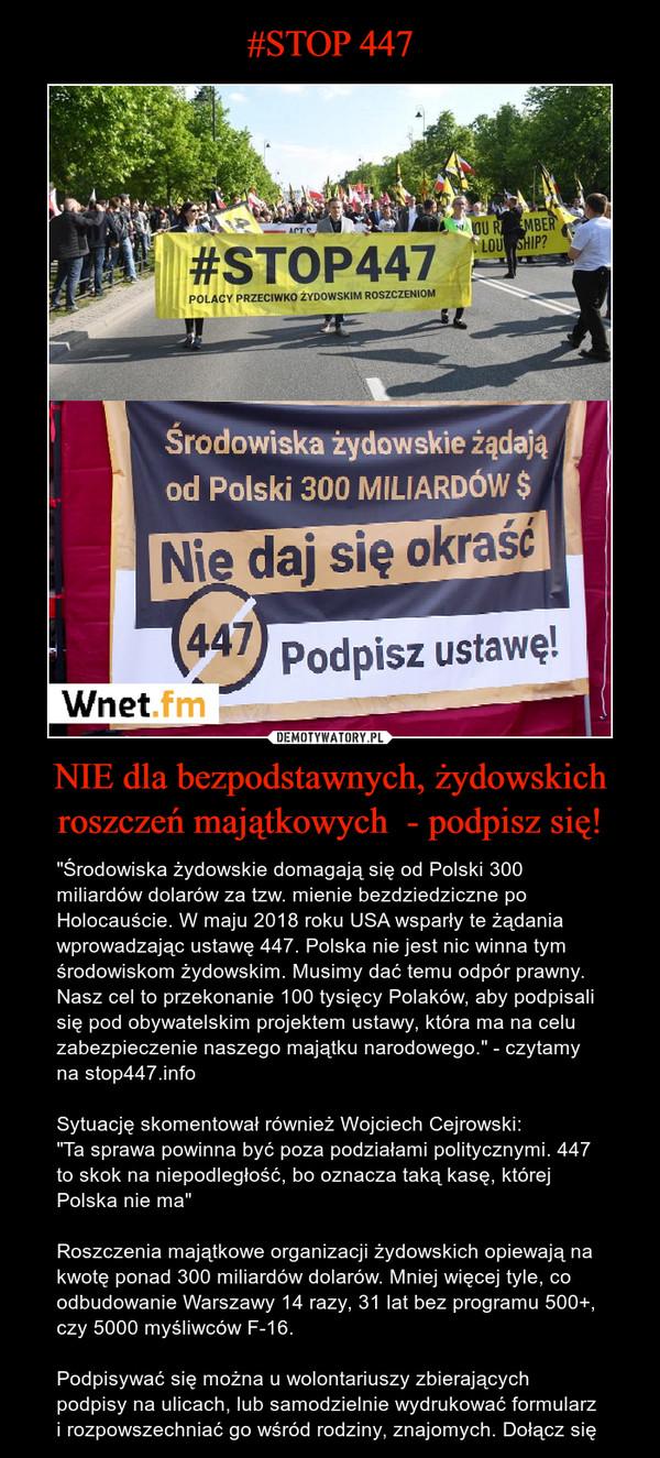 """NIE dla bezpodstawnych, żydowskich roszczeń majątkowych  - podpisz się! – """"Środowiska żydowskie domagają się od Polski 300 miliardów dolarów za tzw. mienie bezdziedziczne po Holocauście. W maju 2018 roku USA wsparły te żądania wprowadzając ustawę 447. Polska nie jest nic winna tym środowiskom żydowskim. Musimy dać temu odpór prawny. Nasz cel to przekonanie 100 tysięcy Polaków, aby podpisali się pod obywatelskim projektem ustawy, która ma na celu zabezpieczenie naszego majątku narodowego."""" - czytamy na stop447.info Sytuację skomentował również Wojciech Cejrowski:""""Ta sprawa powinna być poza podziałami politycznymi. 447 to skok na niepodległość, bo oznacza taką kasę, której Polska nie ma""""Roszczenia majątkowe organizacji żydowskich opiewają na kwotę ponad 300 miliardów dolarów. Mniej więcej tyle, co odbudowanie Warszawy 14 razy, 31 lat bez programu 500+, czy 5000 myśliwców F-16. Podpisywać się można u wolontariuszy zbierających podpisy na ulicach, lub samodzielnie wydrukować formularz i rozpowszechniać go wśród rodziny, znajomych. Dołącz się"""