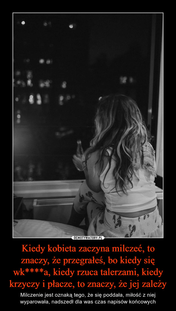 Kiedy kobieta zaczyna milczeć, to znaczy, że przegrałeś, bo kiedy się wk****a, kiedy rzuca talerzami, kiedy krzyczy i płacze, to znaczy, że jej zależy – Milczenie jest oznaką tego, że się poddała, miłość z niej wyparowała, nadszedł dla was czas napisów końcowych
