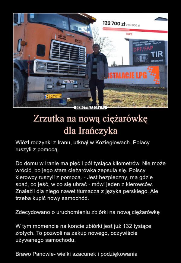 Zrzutka na nową ciężarówkędla Irańczyka – Wiózł rodzynki z Iranu, utknął w Koziegłowach. Polacy ruszyli z pomocą.Do domu w Iranie ma pięć i pół tysiąca kilometrów. Nie może wrócić, bo jego stara ciężarówka zepsuła się. Polscy kierowcy ruszyli z pomocą. - Jest bezpieczny, ma gdzie spać, co jeść, w co się ubrać - mówi jeden z kierowców. Znaleźli dla niego nawet tłumacza z języka perskiego. Ale trzeba kupić nowy samochód.Zdecydowano o uruchomieniu zbiórki na nową ciężarówkęW tym momencie na koncie zbiórki jest już 132 tysiące złotych. To pozwoli na zakup nowego, oczywiście używanego samochodu.Brawo Panowie- wielki szacunek i podziękowania