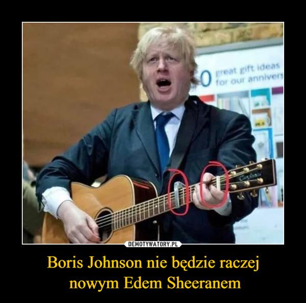 Boris Johnson nie będzie raczej nowym Edem Sheeranem –