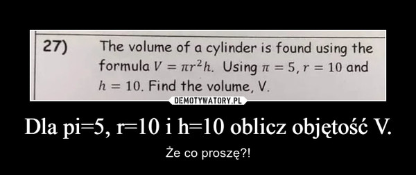 Dla pi=5, r=10 i h=10 oblicz objętość V. – Że co proszę?!