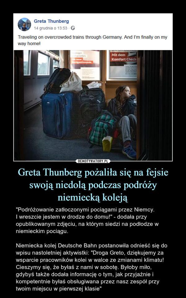 """Greta Thunberg pożaliła się na fejsie swoją niedolą podczas podróży niemiecką koleją – """"Podróżowanie zatłoczonymi pociągami przez Niemcy. I wreszcie jestem w drodze do domu!"""" - dodała przy opublikowanym zdjęciu, na którym siedzi na podłodze w niemieckim pociągu. Niemiecka kolej Deutsche Bahn postanowiła odnieść się do wpisu nastoletniej aktywistki: """"Droga Greto, dziękujemy za wsparcie pracowników kolei w walce ze zmianami klimatu! Cieszymy się, że byłaś z nami w sobotę. Byłoby miło, gdybyś także dodała informację o tym, jak przyjaźnie i kompetentnie byłaś obsługiwana przez nasz zespół przy twoim miejscu w pierwszej klasie"""""""