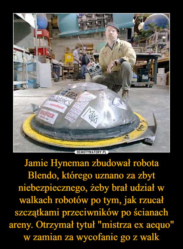 """Jamie Hyneman zbudował robota Blendo, którego uznano za zbyt niebezpiecznego, żeby brał udział w walkach robotów po tym, jak rzucał szczątkami przeciwników po ścianach areny. Otrzymał tytuł """"mistrza ex aequo"""" w zamian za wycofanie go z walk –"""