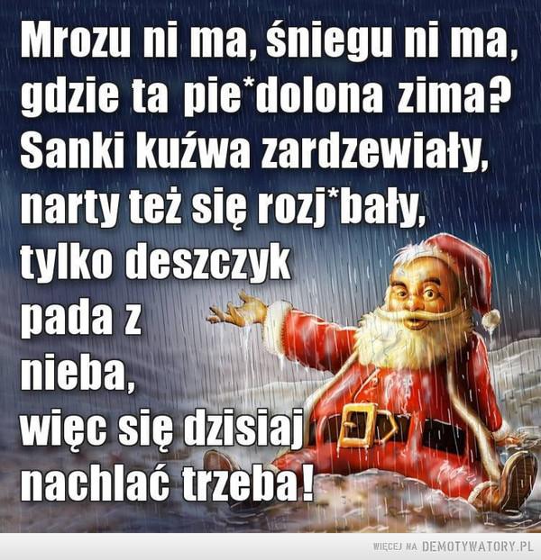 """Gdzie ta zima –  Mrozu ni ma, śniegu ni ma,gdzie ta pie'dolona zima?Sanki kuźwa zardzewiały,narty też się rozj""""'bały,tylko deszczykpada znieba,więc się dzisiajEnachlać trzeba!"""