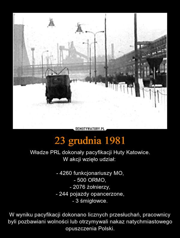 23 grudnia 1981 – Władze PRL dokonały pacyfikacji Huty Katowice.W akcji wzięło udział: - 4260 funkcjonariuszy MO,- 500 ORMO,- 2076 żołnierzy,- 244 pojazdy opancerzone,- 3 śmigłowce.W wyniku pacyfikacji dokonano licznych przesłuchań, pracownicy byli pozbawiani wolności lub otrzymywali nakaz natychmiastowego opuszczenia Polski.